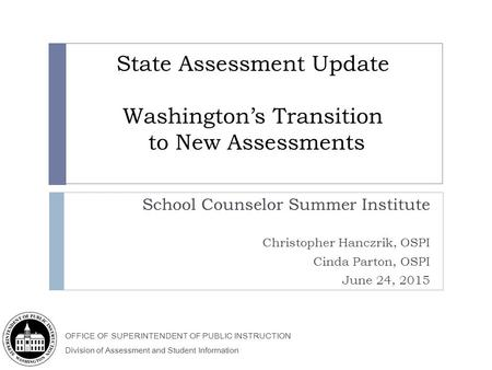 OFFICE OF SUPERINTENDENT OF PUBLIC INSTRUCTION Division of Assessment and Student Information State Assessment Update Washington's Transition to New Assessments.