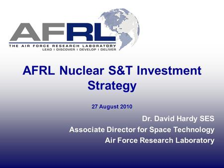 AFRL Nuclear S&T Investment Strategy Dr. David Hardy SES Associate Director for Space Technology Air Force Research Laboratory 27 August 2010.
