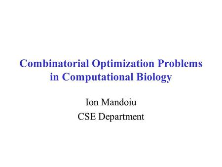 Combinatorial Optimization Problems in Computational Biology Ion Mandoiu CSE Department.