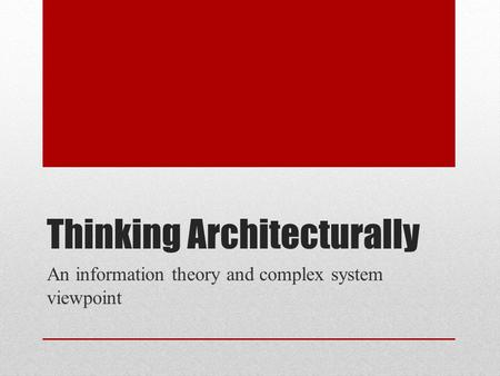 Thinking Architecturally An information theory and complex system viewpoint.