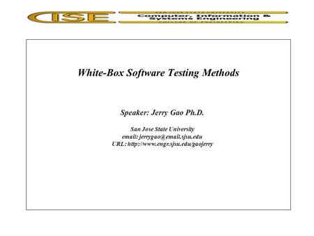 White-Box Software Testing Methods Speaker: Jerry Gao Ph.D. San Jose State University   URL:
