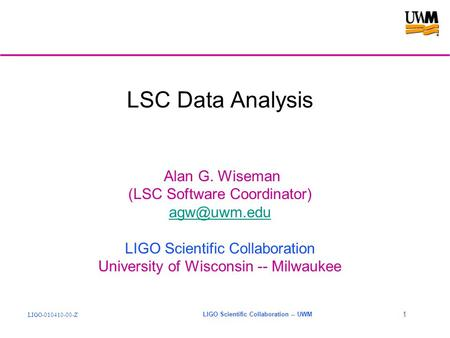 LIGO-010410-00-Z LIGO Scientific Collaboration -- UWM 1 LSC Data Analysis Alan G. Wiseman (LSC Software Coordinator) LIGO Scientific Collaboration.