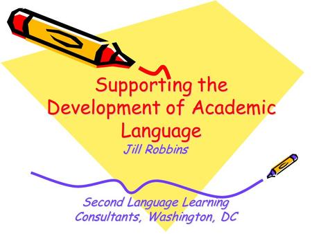 Supporting the Development of Academic Language Jill Robbins Second Language Learning Consultants, Washington, DC.