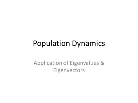 Population Dynamics Application of Eigenvalues & Eigenvectors.