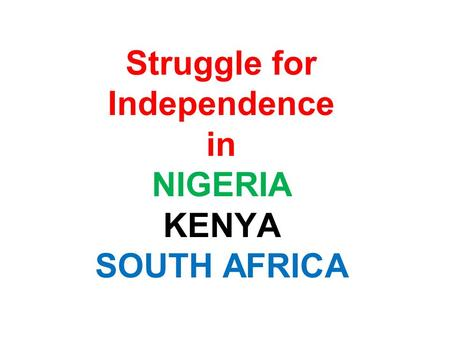 Struggle for Independence in NIGERIA KENYA SOUTH AFRICA.