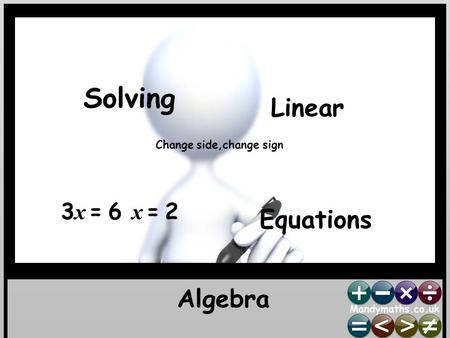 Algebra Solving Linear Equations 3 x = 6 x = 2 Change side,change sign.