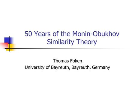50 Years of the Monin-Obukhov Similarity Theory Thomas Foken University of Bayreuth, Bayreuth, Germany.