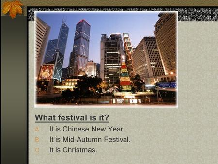 What festival is it? A. It is Chinese New Year. B. It is Mid-Autumn Festival. C. It is Christmas.