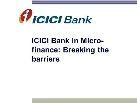 ICICI Bank in Micro- finance: Breaking the barriers.