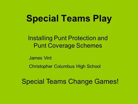Special Teams Play Installing Punt Protection and Punt Coverage Schemes James Vint Christopher Columbus High School Special Teams Change Games!