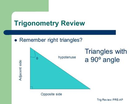 Trig Review: PRE-AP Trigonometry Review Remember right triangles? hypotenuse θ Opposite side Adjacent side Triangles with a 90º angle.