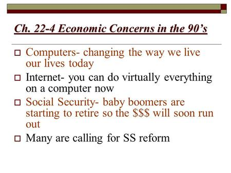 Ch. 22-4 Economic Concerns in the 90's  Computers- changing the way we live our lives today  Internet- you can do virtually everything on a computer.