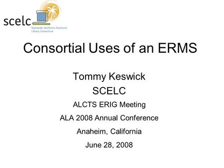 Consortial Uses of an ERMS Tommy Keswick SCELC ALCTS ERIG Meeting ALA 2008 Annual Conference Anaheim, California June 28, 2008.