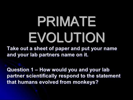 PRIMATE EVOLUTION Take out a sheet of paper and put your name and your lab partners name on it. Question 1 – How would you and your lab partner scientifically.