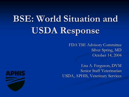 BSE: World Situation and USDA Response FDA TSE Advisory Committee Silver Spring, MD October 14, 2004 Lisa A. Ferguson, DVM Senior Staff Veterinarian USDA,