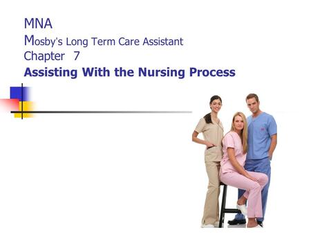 MNA M osby ' s Long Term Care Assistant Chapter 7 Assisting With the Nursing Process.