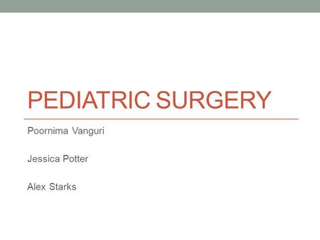 PEDIATRIC SURGERY Poornima Vanguri Jessica Potter Alex Starks.