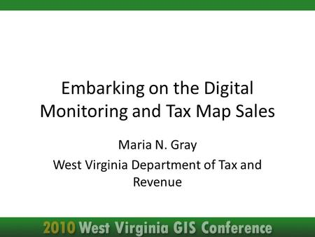 Embarking on the Digital Monitoring and Tax Map Sales Maria N. Gray West Virginia Department of Tax and Revenue.
