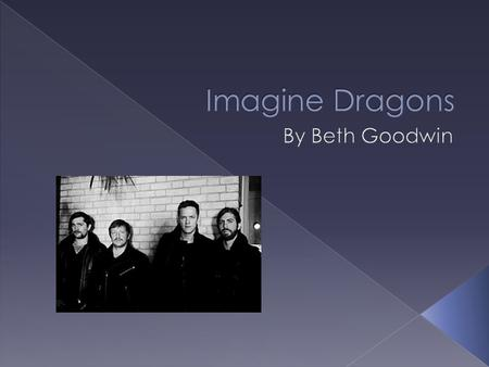 Imagine Dragons are an American rock band from Las Vegas, Nevada. In the band there are 4 members: Dan Reynolds, Wayne Sermon, Daniel Platzman, Ben McKee.