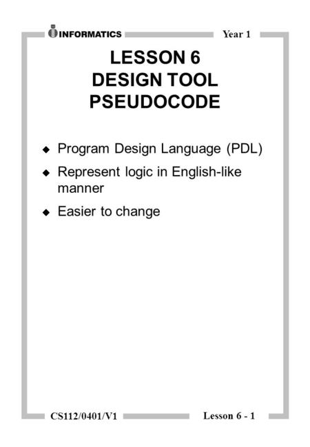 Lesson 6 - 1 Year 1 CS112/0401/V1 LESSON 6 DESIGN TOOL PSEUDOCODE  Program Design Language (PDL)  Represent logic in English-like manner  Easier to.