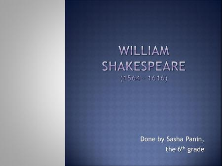 Done by Sasha Panin, the 6 th grade. William Shakespeare was born on April 23, 1564 in the small town of Stratford-upon-Avon. John Shakespeare (William's.