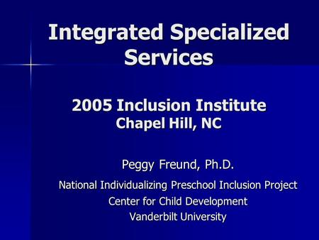Integrated Specialized Services 2005 Inclusion Institute Chapel Hill, NC Peggy Freund, Ph.D. National Individualizing Preschool Inclusion Project Center.