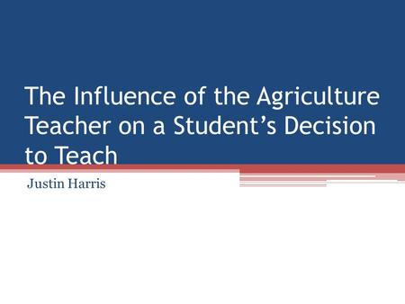 The Influence of the Agriculture Teacher on a Student's Decision to Teach Justin Harris.