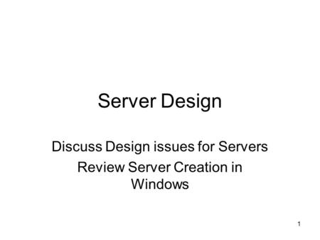 1 Server Design Discuss Design issues for Servers Review Server Creation in Windows.