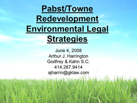 June 4, 2008 Arthur J. Harrington Godfrey & Kahn S.C. 414.287.9414 Pabst/Towne Redevelopment Environmental Legal Strategies.