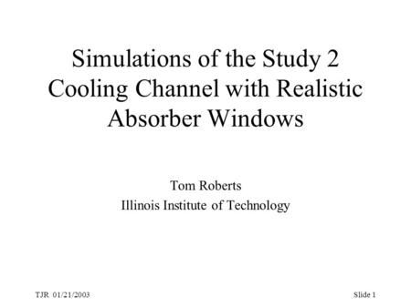TJR 01/21/2003Slide 1 Simulations of the Study 2 Cooling Channel with Realistic Absorber Windows Tom Roberts Illinois Institute of Technology.