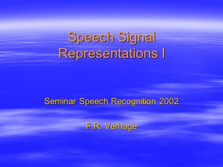 Speech Signal Representations I Seminar Speech Recognition 2002 F.R. Verhage.