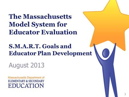 The Massachusetts Model System for Educator Evaluation S.M.A.R.T. Goals and Educator Plan Development August 2013 1.