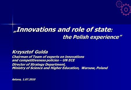 """ Innovations and role of state : "" Innovations and role of state : the Polish experience"" Krzysztof Gulda Chairman of Team of experts on innovations and."