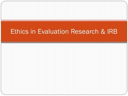 Ethics in Evaluation Research & IRB. Ethical Considerations in Research 1. Voluntary Participation 2. Informed Consent 3. Risk of Harm 4. Confidentiality.