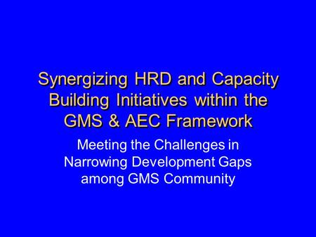Synergizing HRD and Capacity Building Initiatives within the GMS & AEC Framework Meeting the Challenges in Narrowing Development Gaps among GMS Community.