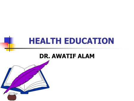 "HEALTH EDUCATION DR. AWATIF ALAM. Definition: ""Health education is the process by which individuals and group of people learn to "": Promote Maintain Restore."
