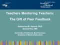 Teachers Mentoring Teachers: The Gift of Peer Feedback Katherine M. Hyland, PhD Gerald Hsu, MD University of California, San Francisco Academy of Medical.