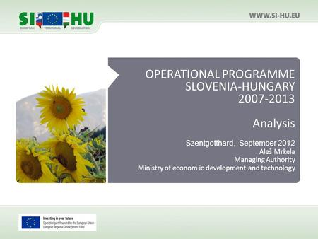 OPERATIONAL PROGRAMME SLOVENIA-HUNGARY 2007-2013 Analysis Szentgotthard, September 2012 Aleš Mrkela Managing Authority Ministry of econom ic development.
