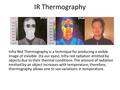 IR Thermography Infra Red Thermography is a technique for producing a visible image of invisible (to our eyes). Infra red radiation emitted by objects.