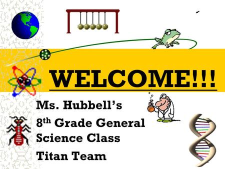 WELCOME!!! Ms. Hubbell's 8 th Grade General Science Class Titan Team.