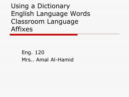 Using a Dictionary English Language Words Classroom Language Affixes Eng. 120 Mrs.. Amal Al-Hamid.