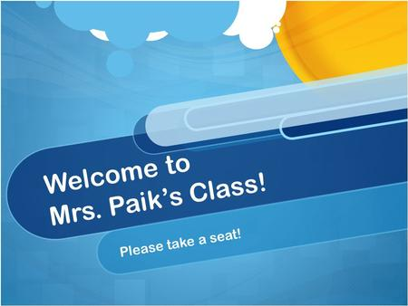 Welcome to Mrs. Paik's Class! Please take a seat!.