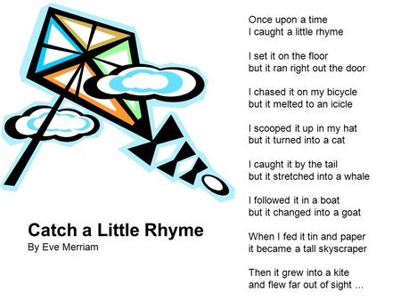 Catch a Little Rhyme By Eve Merriam Once upon a time I caught a little rhyme I set it on the floor but it ran right out the door I chased it on my bicycle.