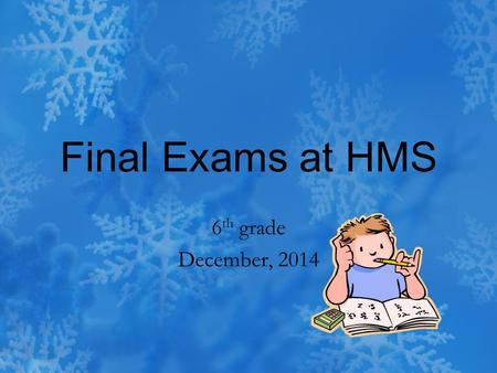 Final Exams at HMS 6 th grade December, 2014. 6 th grade Finals Wednesday, December 17 th – 2nd period exam 8:10 to 9:20 a.m. 1st period 9:24 to 9:54.
