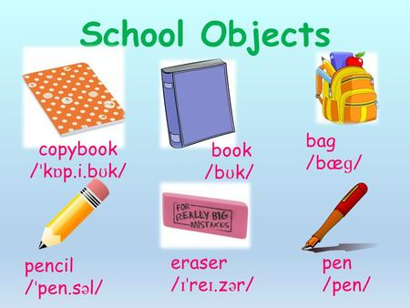 School Objects copybook / ˈ k ɒ p.i.b ʊ k/ book /b ʊ k/ bag /bæ ɡ / pencil / ˈ pen.s ə l/ eraser / ɪˈ re ɪ.z ə r/ pen /pen/