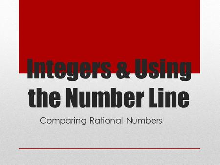 Integers & Using the Number Line Comparing Rational Numbers.