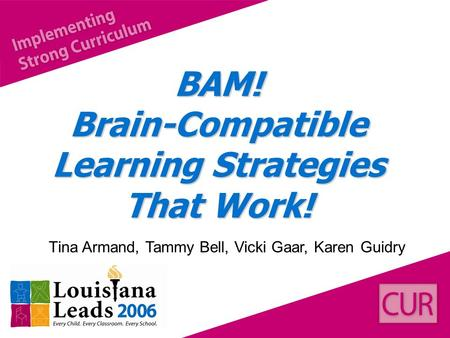BAM! Brain-Compatible Learning Strategies That Work! Tina Armand, Tammy Bell, Vicki Gaar, Karen Guidry.