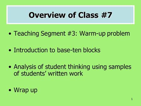 1 Overview of Class #7 Teaching Segment #3: Warm-up problem Introduction to base-ten blocks Analysis of student thinking using samples of students' written.