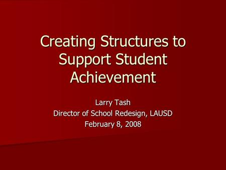 Creating Structures to Support Student Achievement Larry Tash Director of School Redesign, LAUSD February 8, 2008.