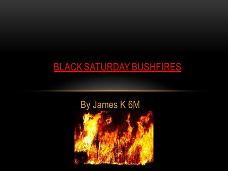 By James K 6M BLACK SATURDAY BUSHFIRES. What Happened On Black Saturday? On the 8th of February 2009 God and Arsonists made the decision to burn up the.